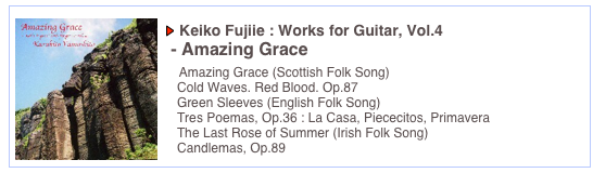 Keiko Fujiie : Works for Guitar, Vol.4  - Amazing Grace     Amazing Grace (Scottish Folk Song)    Cold Waves. Red Blood. Op.87    Green Sleeves (English Folk Song)    Tres Poemas, Op.36 : La Casa, Piececitos, Primavera    The Last Rose of Summer (Irish Folk Song)    Candlemas, Op.89