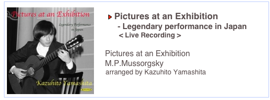 Pictures at an Exhibition          - Legendary performance in Japan            < Live Recording >     Pictures at an Exhibition     M.P.Mussorgsky     arranged by Kazuhito Yamashita