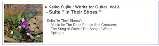 "Keiko Fujiie : Works for Guitar, Vol.3  - Suite "" In Their Shoes ""    Suite ""In Their Shoes"":       Music for The Dead People And Creatures       The Song of Waves,The Song of Winds       Epilogue"