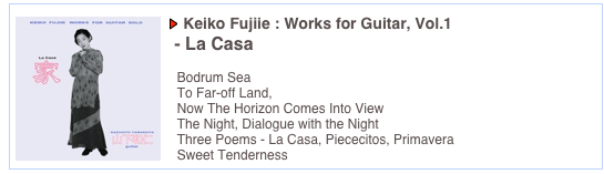 Keiko Fujiie : Works for Guitar, Vol.1   - La Casa      Bodrum Sea   To Far-off Land,    Now The Horizon Comes Into View   The Night, Dialogue with the Night   Three Poems - La Casa, Piececitos, Primavera   Sweet Tenderness